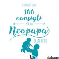 100 CONSIGLI PER UN NEOPAPA' DI UN BIMBO - LIERA FRANCESCO