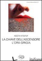 CHIAVE DELL'ASCENSORE. L'ORA GRIGIA (LA) -KRISTOF AGOTA