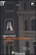 TRILOGIA DELLA CITTA' DI K. -KRISTOF AGOTA