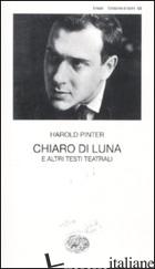 CHIARO DI LUNA E ALTRI TESTI TEATRALI -PINTER HAROLD; SERRA A. (CUR.)