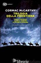TRILOGIA DELLA FRONTIERA: CAVALLI SELVAGGI-OLTRE IL CONFINE-CITTA' DELLA PIANURA -MCCARTHY CORMAC