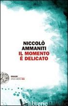 MOMENTO E' DELICATO (IL) -AMMANITI NICCOLO'