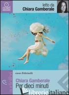 PER DIECI MINUTI LETTO DA CHIARA GAMBERALE. AUDIOLIBRO. CD AUDIO FORMATO MP3 -GAMBERALE CHIARA