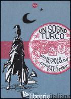 SOGNO TURCO (UN) -DE CATALDO GIANCARLO; PALUMBO GIUSEPPE