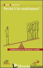 PERCHE' TI FAI CONDIZIONARE? ADOLESCENTI TRA ILLUSIONE E VERITA' -D'AGOSTINO MARCO