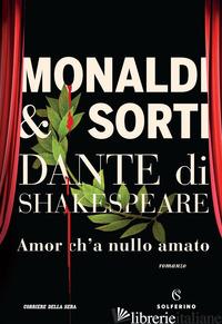 DANTE DI SHAKESPEARE. AMOR CH'A NULLO AMATO -MONALDI RITA; SORTI FRANCESCO