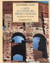 ARTE DI COSTRUIRE PRESSO I ROMANI. MATERIALI E TECNICHE. EDIZ. ILLUSTRATA (L') -ADAM JEAN-PIERRE