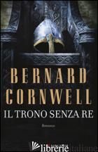 TRONO SENZA RE (IL) -CORNWELL BERNARD