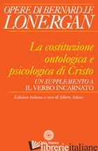 COSTITUZIONE ONTOLOGICA E PSICOLOGICA DI CRISTO. UN SUPPLEMENTO A «IL VERBO INCA -LONERGAN BERNARD; SCHENA A. (CUR.)