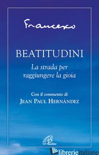 BEATITUDINI. LA STRADA PER RAGGIUNGERE LA GIOIA -FRANCESCO (JORGE MARIO BERGOGLIO); HERNANDEZ J. (CUR.); ROSU C. (CUR.)