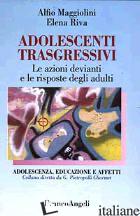 ADOLESCENTI TRASGRESSIVI. LE AZIONI DEVIANTI E LE RISPOSTE DEGLI ADULTI -MAGGIOLINI ALFIO; RIVA ELENA