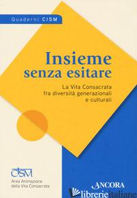 INSIEME SENZA ESITARE. LA VITA CONSACRATA FRA DIVERSITA' GENERAZIONALI E CULTURA -CISM (CUR.)