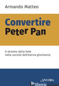 CONVERTIRE PETER PAN. IL DESTINO DELLA FEDE NELLA SOCIETA' DELL'ETERNA GIOVINEZZ -MATTEO ARMANDO