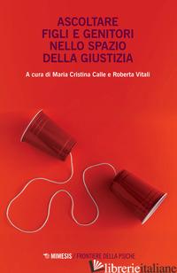 ASCOLTARE FIGLI E GENITORI NELLO SPAZIO DELLA GIUSTIZIA -CALLE M. C. (CUR.); VITALI R. (CUR.)