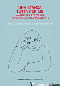 STANZA TUTTA PER ME. MANUALE DI PSICOTERAPIA PSICOANALITICA DELL'ADOLESCENTE (UN -PELLIZZARI G. (CUR.); MORONI A. A. (CUR.)