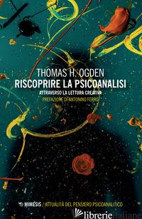 RISCOPRIRE LA PSICOANALISI. ATTRAVERSO LA LETTURA CREATIVA -OGDEN THOMAS H.