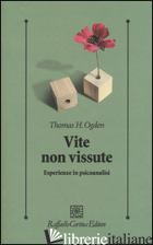 VITE NON VISSUTE. ESPERIENZE IN PSICOANALISI -OGDEN THOMAS H.