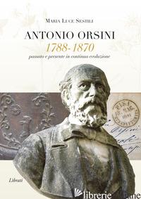 ANTONIO ORSINI 1788-1870. PASSATO E PRESENTE IN CONTINUA EVOLUZIONE -SESTILI MARIA LUCE