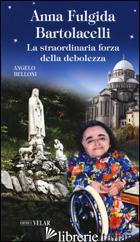 ANNA FULGIDA BARTOLACELLI. LA STRAORDINARIA FORZA DELLA DEBOLEZZA -BELLONI ANGELO