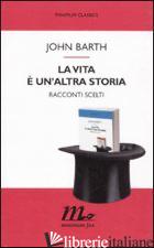 VITA E' UN'ALTRA STORIA. RACCONTI SCELTI (LA) -BARTH JOHN; TESTA M. (CUR.)