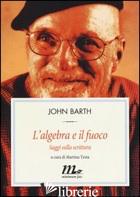 ALGEBRA E IL FUOCO. SAGGI SULLA SCRITTURA (L') -BARTH JOHN; TESTA M. (CUR.)