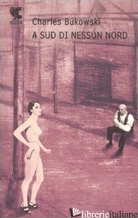A SUD DI NESSUN NORD. STORIE DI UNA VITA SEPOLTA -BUKOWSKI CHARLES