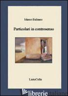 PARTICOLARI IN CONTROSENSO -BALZANO MARCO