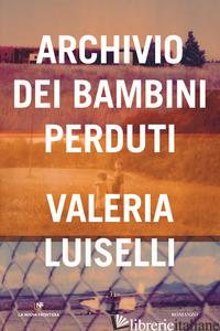 ARCHIVIO DEI BAMBINI PERDUTI - LUISELLI VALERIA