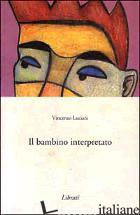 BAMBINO INTERPRETATO (IL) -LUCIANI VINCENZO