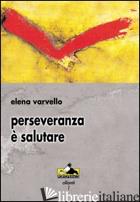 PERSEVERANZA E' SALUTARE -VARVELLO ELENA