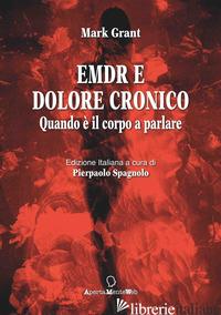 EMDR E DOLORE CRONICO. QUANDO E' IL CORPO A PARLARE. EDIZ. INTEGRALE -GRANT MARK; SPAGNOLO P. (CUR.)