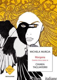 MORGANA. L'UOMO RICCO SONO IO - MURGIA MICHELA; TAGLIAFERRI CHIARA