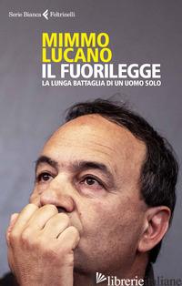 FUORILEGGE. LA LUNGA BATTAGLIA DI UN UOMO SOLO (IL) - LUCANO MIMMO