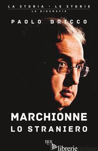 MARCHIONNE LO STRANIERO. L'UOMO CHE HA CAMBIATO PER SEMPRE L'INDUSTRIA MONDIALE  - BRICCO PAOLO