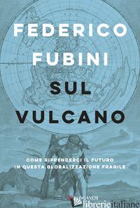 SUL VULCANO. COME RIPRENDERCI IL FUTURO IN QUESTA GLOBALIZZAZIONE FRAGILE - FUBINI FEDERICO