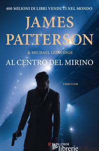 AL CENTRO DEL MIRINO - LEDWIDGE MICHAEL; PATTERSON JAMES