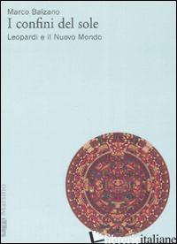 CONFINI DEL SOLE. LEOPARDI E IL NUOVO MONDO (I) - BALZANO MARCO