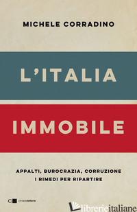 ITALIA IMMOBILE. APPALTI, BUROCRAZIA, CORRUZIONE. I RIMEDI PER RIPARTIRE (L') - CORRADINO MICHELE