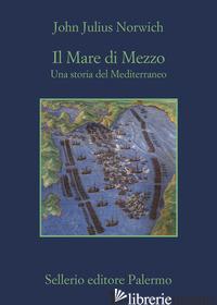 MARE DI MEZZO. UNA STORIA DEL MEDITERRANEO (IL) - NORWICH JOHN JULIUS