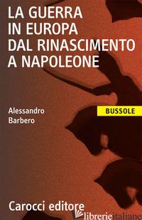 GUERRA IN EUROPA DAL RINASCIMENTO A NAPOLEONE (LA) - BARBERO ALESSANDRO