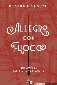 ALLEGRO CON FUOCO. INNAMORARSI DELLA MUSICA CLASSICA - VENEZI BEATRICE