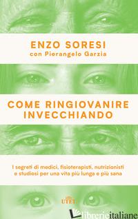 COME RINGIOVANIRE INVECCHIANDO. I SEGRETI DI MEDICI, FISIOTERAPISTI, NUTRIZIONIS - SORESI ENZO