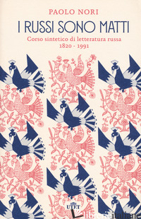 RUSSI SONO MATTI. CORSO SINTETICO DI LETTERATURA RUSSA 1820-1991 (I) - NORI PAOLO