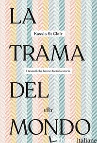 TRAMA DEL MONDO. I TESSUTI CHE HANNO FATTO LA STORIA (LA) - ST CLAIR KASSIA