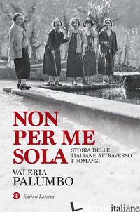 NON PER ME SOLA. STORIA DELLE ITALIANE ATTRAVERSO I ROMANZI - PALUMBO VALERIA