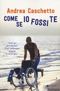 COME SE IO FOSSI TE - CASCHETTO ANDREA; BELLITI C. (CUR.)