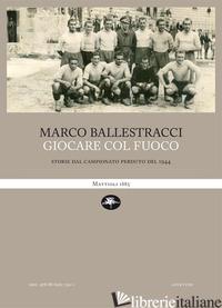 GIOCARE COL FUOCO. STORIE DAL CAMPIONATO PERDUTO DEL 1944 - BALLESTRACCI MARCO