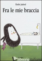 FRA LE MIE BRACCIA. EDIZ. ILLUSTRATA - JADOUL EMILE