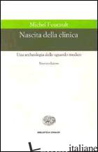 NASCITA DELLA CLINICA. UNA ARCHEOLOGIA DELLO SGUARDO MEDICO - FOUCAULT MICHEL
