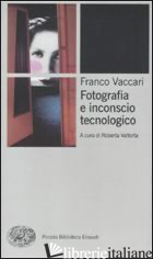 FOTOGRAFIA E INCONSCIO TECNOLOGICO - VACCARI FRANCO; VALTORTA R. (CUR.)